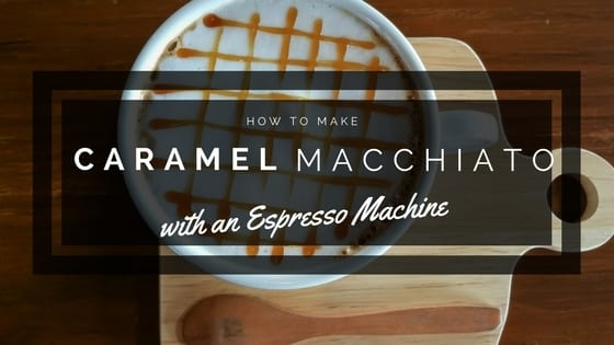 How to Make a Caramel Macchiato with an Espresso Machine