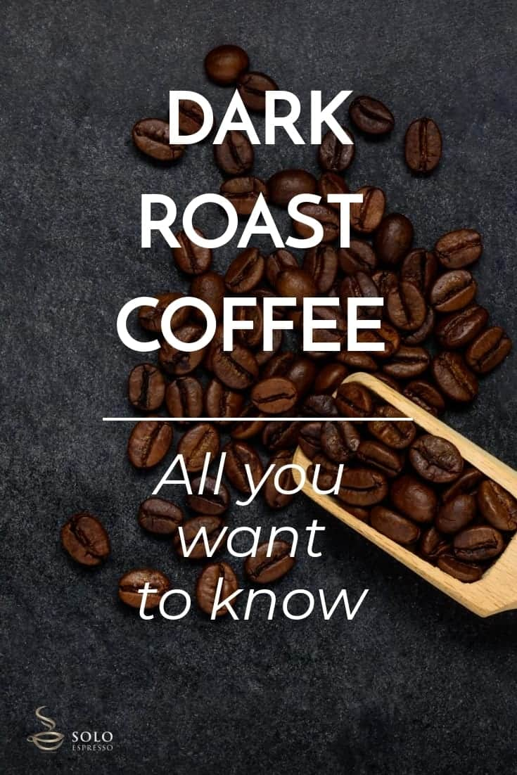 The Dark Roast Coffee is the darkest and shiniest coffee bean producing a full-flavored, heavy, bitter or smoky, and less acidic coffee. Other terms used to call this type of roast are Italian roast, French roast, Espresso, European roast, New Orleans, Continental Roast, Full City, and Vienna roast. To have a Dark Roast, the coffee beans must be roasted until the second crack with a temperatureof about 240 to 250 degree Celsius.
