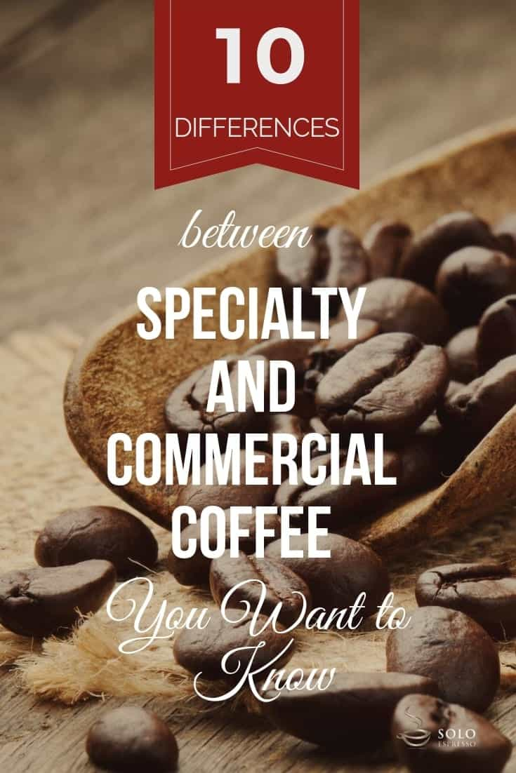 What is the difference between specialty and commercial coffee? The quick answer is:	Commercial coffee is the coffee you purchase from large brands, roasted and sold in bulk; Specialty coffee is usually sold as beans. You can purchase smaller amounts from coffee merchants or specialty shops, and not necessarily from your local grocery store. But there is more to it. We have identified ten major differences between specialty and commercial coffee