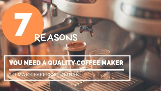Why You Need Quality Coffee Maker To Make Espresso Drinks